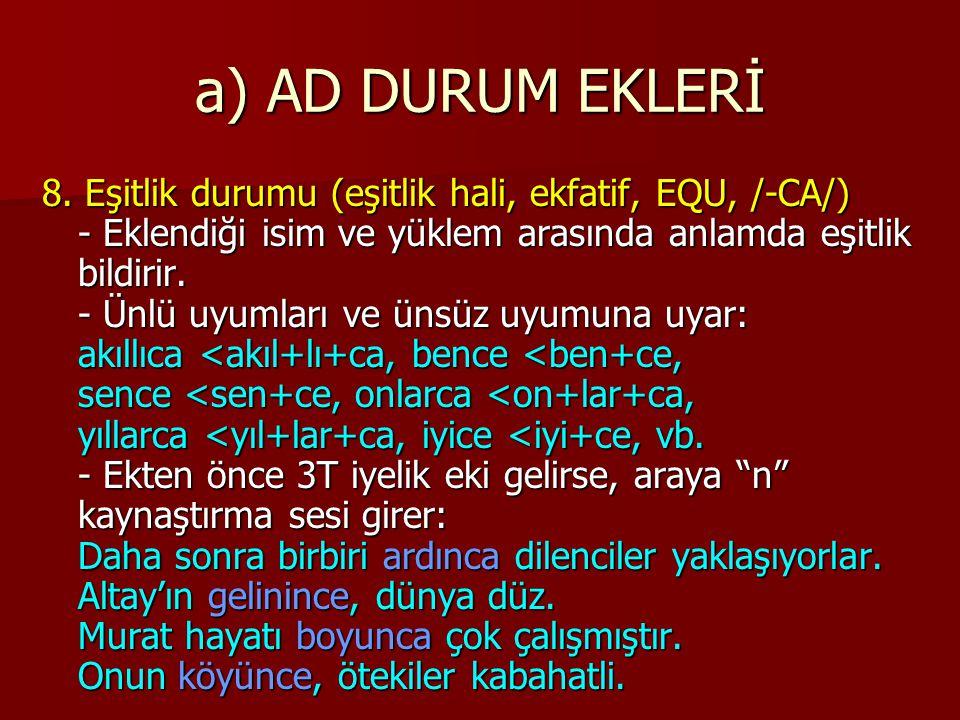 a) AD DURUM EKLERİ 8. Eşitlik durumu (eşitlik hali, ekfatif, EQU, /-CA/) - Eklendiği isim ve yüklem arasında anlamda eşitlik bildirir. - Ünlü uyumları