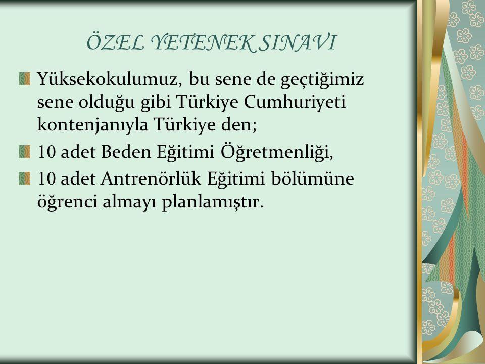ÖZEL YETENEK SINAVI Yüksekokulumuz, bu sene de geçtiğimiz sene olduğu gibi Türkiye Cumhuriyeti kontenjanıyla Türkiye den; 10 adet Beden Eğitimi Öğretmenliği, 10 adet Antrenörlük Eğitimi bölümüne öğrenci almayı planlamıştır.
