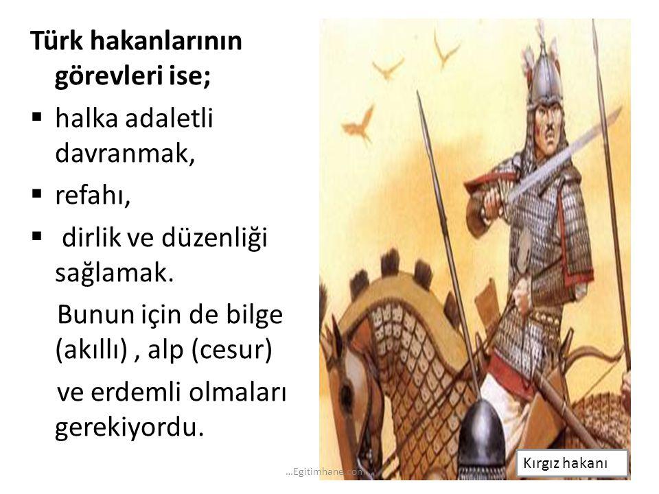 Türk hakanlarının görevleri ise;  halka adaletli davranmak,  refahı,  dirlik ve düzenliği sağlamak. Bunun için de bilge (akıllı), alp (cesur) ve er