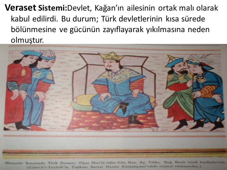 Veraset Sistemi:Devlet, Kağan'ın ailesinin ortak malı olarak kabul edilirdi. Bu durum; Türk devletlerinin kısa sürede bölünmesine ve gücünün zayıflaya