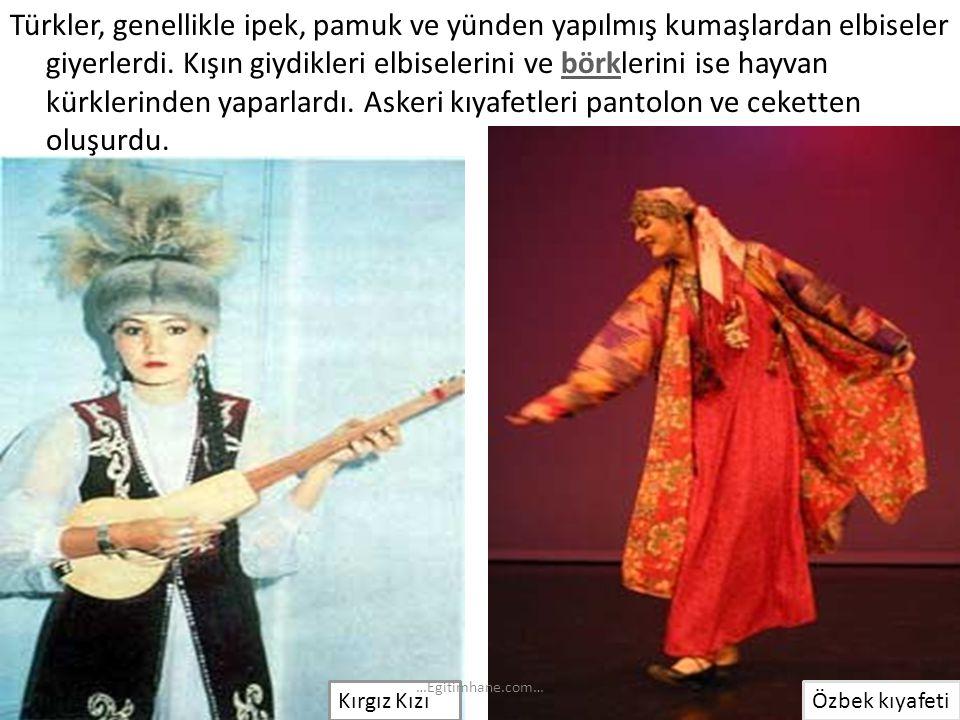Türkler, genellikle ipek, pamuk ve yünden yapılmış kumaşlardan elbiseler giyerlerdi. Kışın giydikleri elbiselerini ve börklerini ise hayvan kürklerind