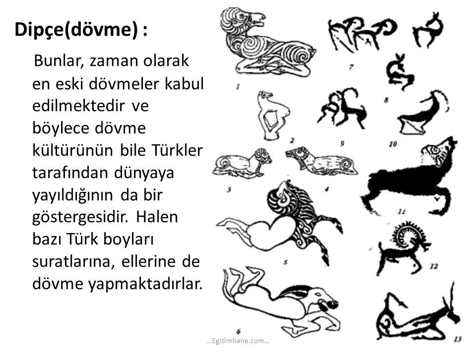 Dipçe(dövme) : Bunlar, zaman olarak en eski dövmeler kabul edilmektedir ve böylece dövme kültürünün bile Türkler tarafından dünyaya yayıldığının da bi