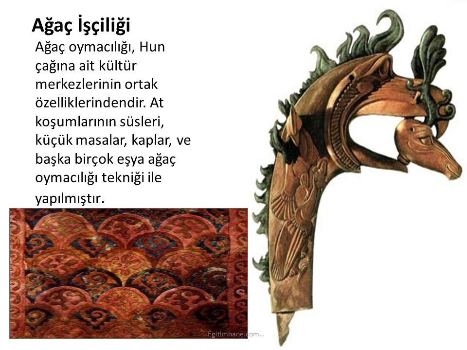 Ağaç İşçiliği Ağaç oymacılığı, Hun çağına ait kültür merkezlerinin ortak özelliklerindendir. At koşumlarının süsleri, küçük masalar, kaplar, ve başka
