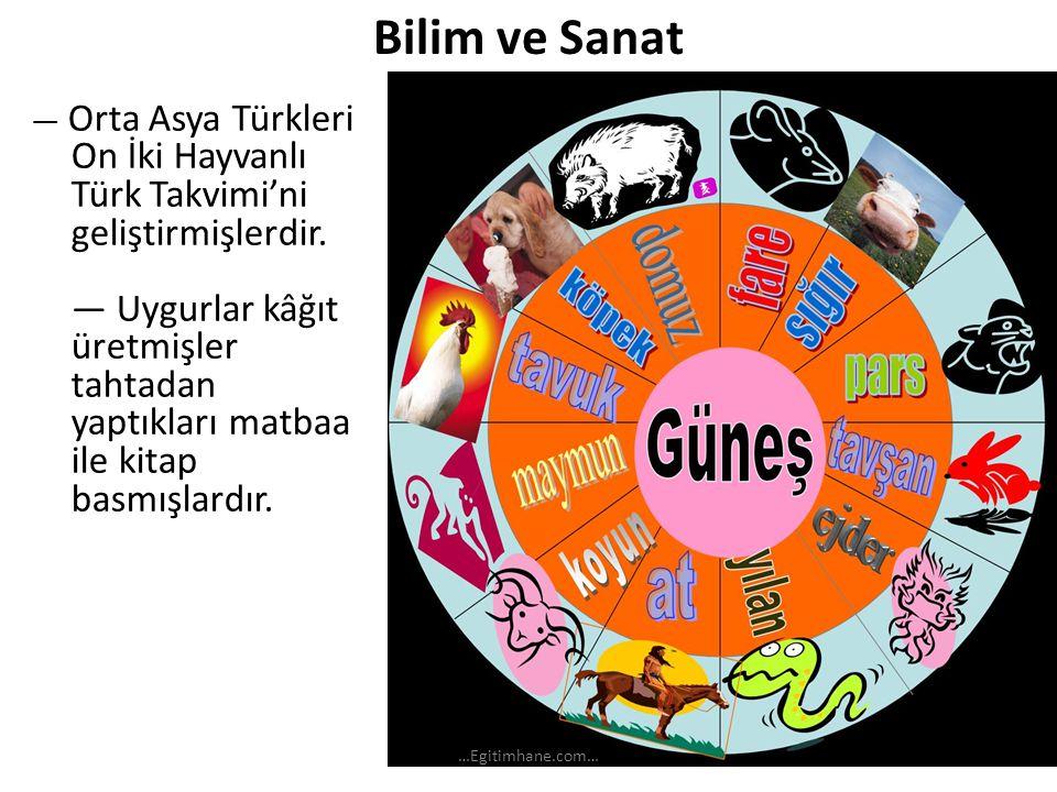 Bilim ve Sanat — Orta Asya Türkleri On İki Hayvanlı Türk Takvimi'ni geliştirmişlerdir. — Uygurlar kâğıt üretmişler tahtadan yaptıkları matbaa ile kita