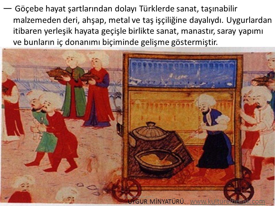 — Göçebe hayat şartlarından dolayı Türklerde sanat, taşınabilir malzemeden deri, ahşap, metal ve taş işçiliğine dayalıydı. Uygurlardan itibaren yerleş