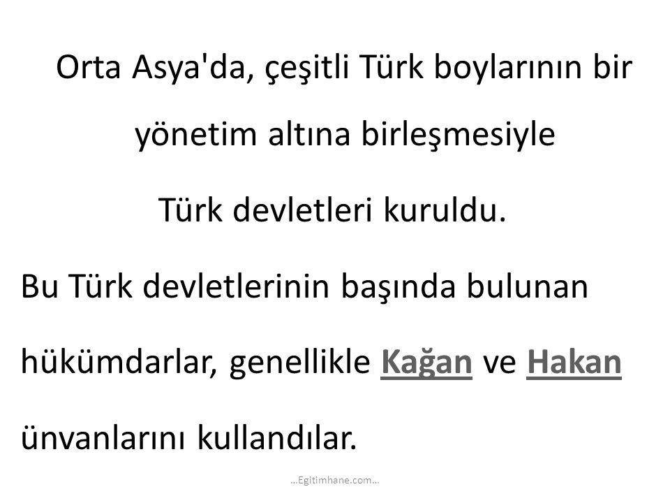 Orta Asya'da, çeşitli Türk boylarının bir yönetim altına birleşmesiyle Türk devletleri kuruldu. Bu Türk devletlerinin başında bulunan hükümdarlar, gen