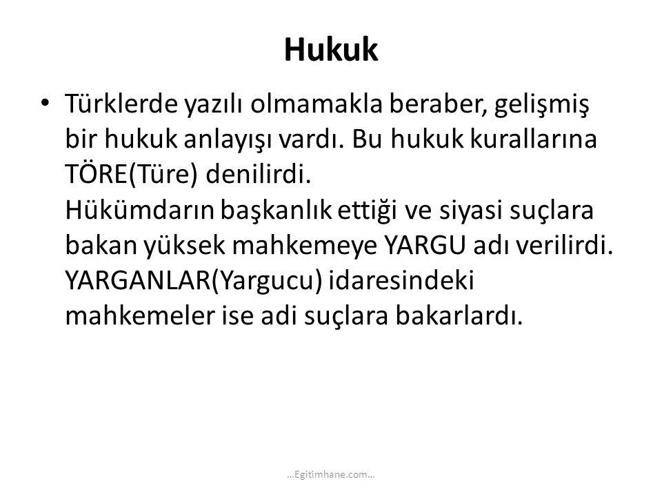 Hukuk Türklerde yazılı olmamakla beraber, gelişmiş bir hukuk anlayışı vardı. Bu hukuk kurallarına TÖRE(Türe) denilirdi. Hükümdarın başkanlık ettiği ve