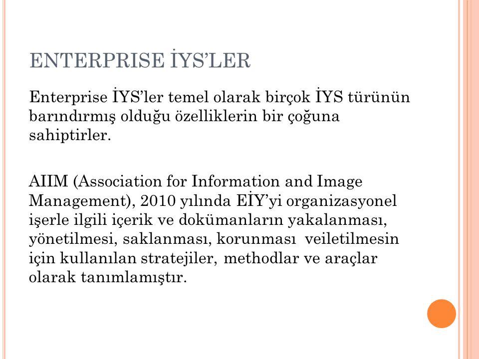 ENTERPRISE İYS'LER Enterprise İYS'ler temel olarak birçok İYS türünün barındırmış olduğu özelliklerin bir çoğuna sahiptirler. AIIM (Association for In