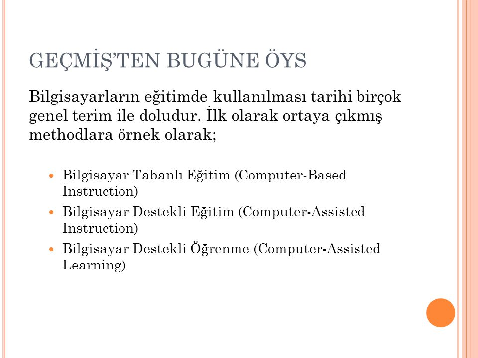 GEÇMİŞ'TEN BUGÜNE ÖYS Bilgisayarların eğitimde kullanılması tarihi birçok genel terim ile doludur. İlk olarak ortaya çıkmış methodlara örnek olarak; B