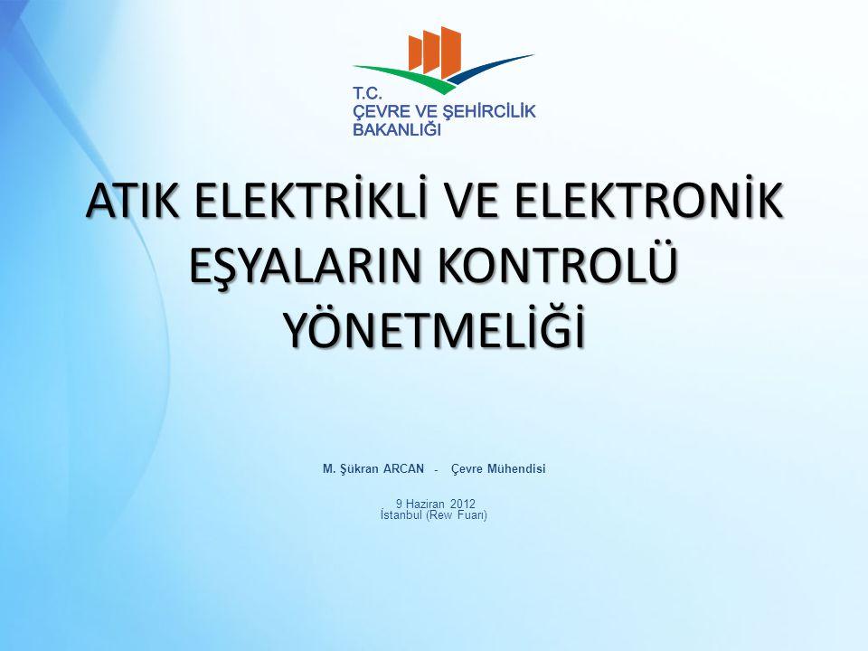ATIK ELEKTRİKLİ VE ELEKTRONİK EŞYALARIN KONTROLÜ YÖNETMELİĞİ M. Şükran ARCAN - Çevre Mühendisi 9 Haziran 2012 İstanbul (Rew Fuarı)