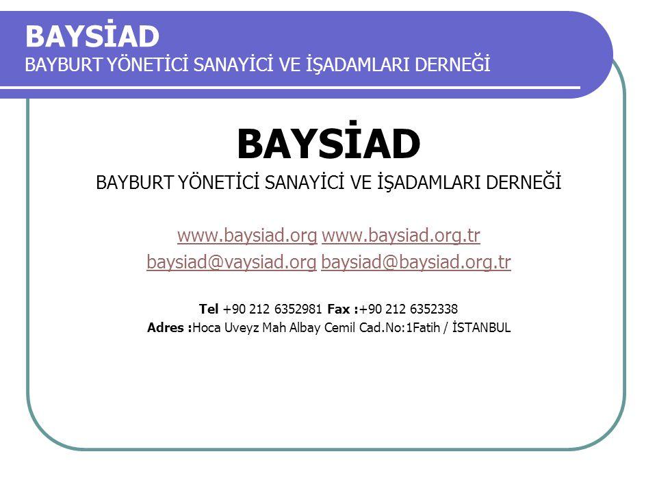 BAYSİAD BAYBURT YÖNETİCİ SANAYİCİ VE İŞADAMLARI DERNEĞİ BAYSİAD BAYBURT YÖNETİCİ SANAYİCİ VE İŞADAMLARI DERNEĞİ www.baysiad.orgwww.baysiad.org www.baysiad.org.trwww.baysiad.org.tr baysiad@vaysiad.orgbaysiad@vaysiad.org baysiad@baysiad.org.trbaysiad@baysiad.org.tr Tel +90 212 6352981 Fax :+90 212 6352338 Adres :Hoca Uveyz Mah Albay Cemil Cad.No:1Fatih / İSTANBUL