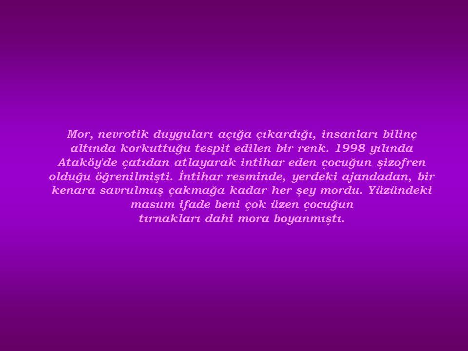 Mor, nevrotik duyguları açığa çıkardığı, insanları bilinç altında korkuttuğu tespit edilen bir renk. 1998 yılında Ataköy'de çatıdan atlayarak intihar