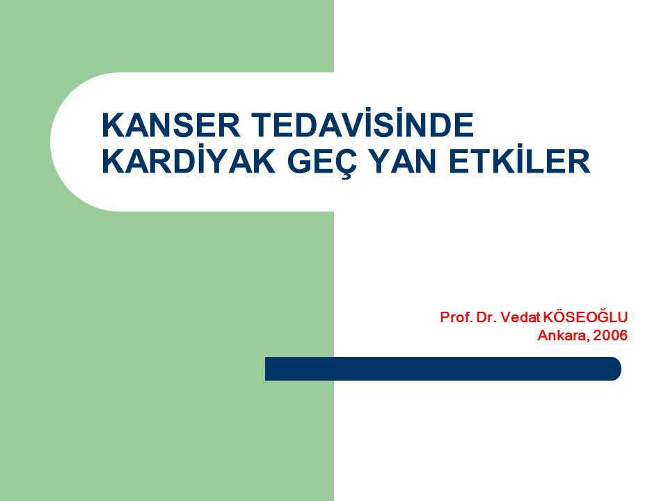 KANSER TEDAVİSİNDE KARDİYAK GEÇ YAN ETKİLER Prof. Dr. Vedat KÖSEOĞLU Ankara, 2006