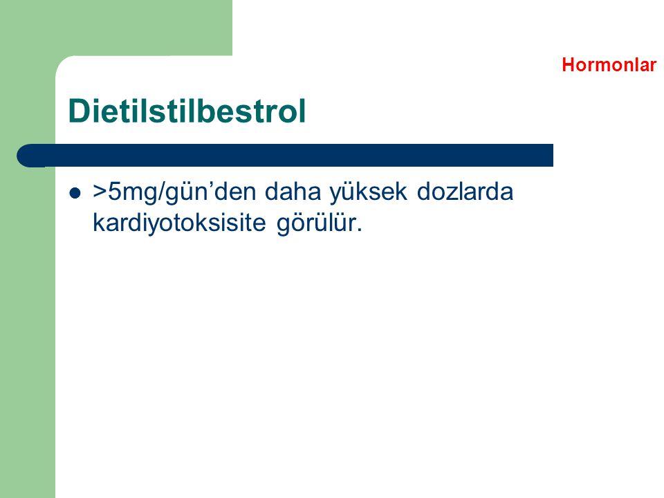 Dietilstilbestrol >5mg/gün'den daha yüksek dozlarda kardiyotoksisite görülür. Hormonlar
