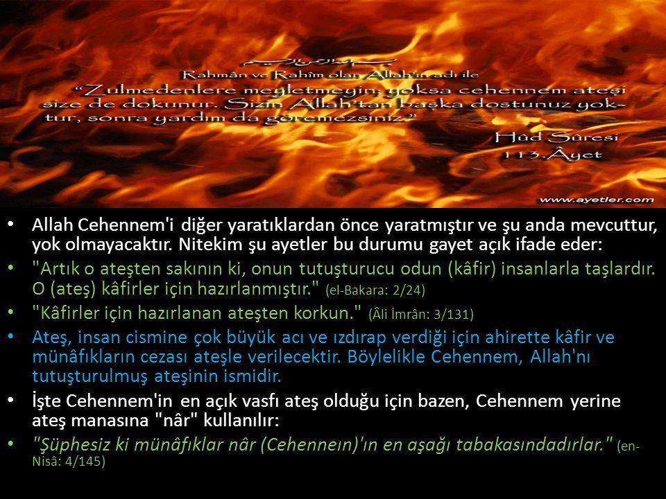 Allah Cehennem'i diğer yaratıklardan önce yaratmıştır ve şu anda mevcuttur, yok olmayacaktır. Nitekim şu ayetler bu durumu gayet açık ifade eder: