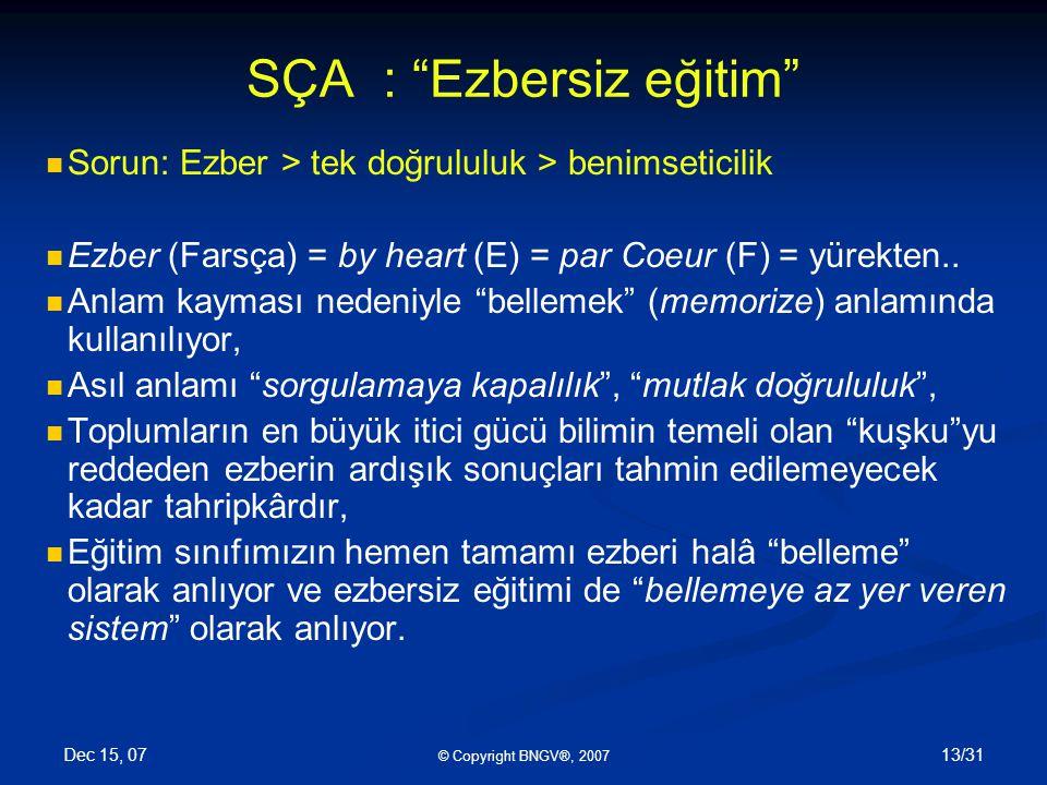 Dec 15, 07 © Copyright BNGV®, 2007 13/31 SÇA : Ezbersiz eğitim Sorun: Ezber > tek doğrululuk > benimseticilik Ezber (Farsça) = by heart (E) = par Coeur (F) = yürekten..