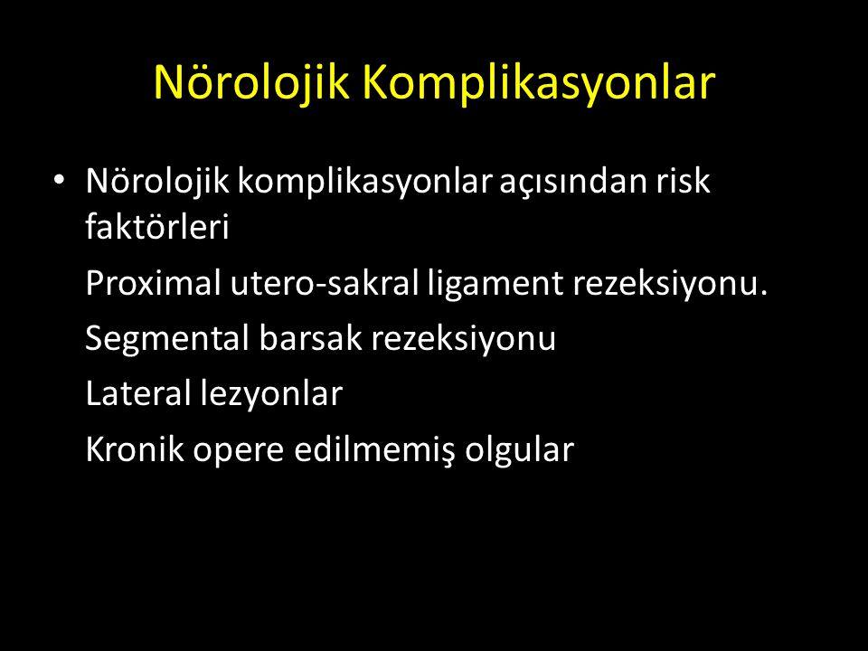Nörolojik Komplikasyonlar Nörolojik komplikasyonlar açısından risk faktörleri Proximal utero-sakral ligament rezeksiyonu. Segmental barsak rezeksiyonu