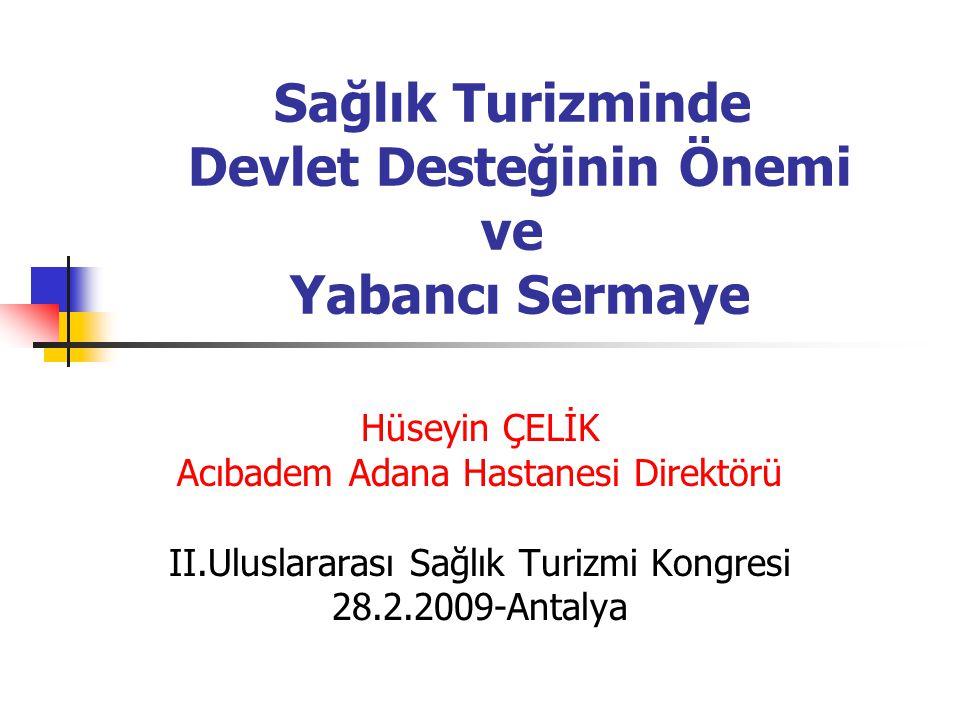Sağlık Turizminde Devlet Desteğinin Önemi ve Yabancı Sermaye Hüseyin ÇELİK Acıbadem Adana Hastanesi Direktörü II.Uluslararası Sağlık Turizmi Kongresi 28.2.2009-Antalya