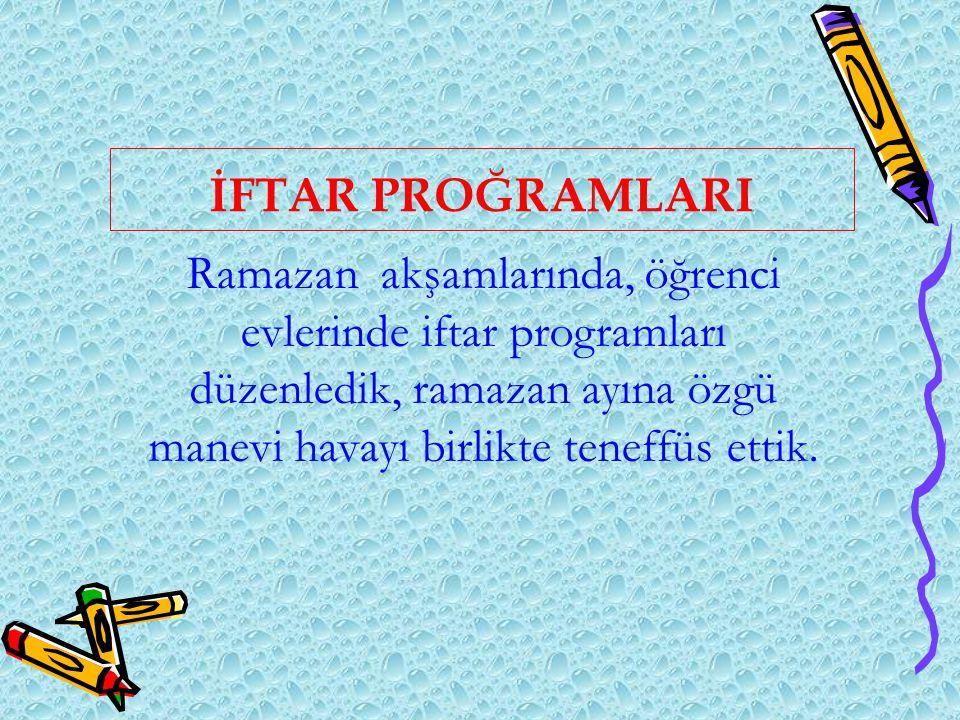 İFTAR PROĞRAMLARI Ramazan akşamlarında, öğrenci evlerinde iftar programları düzenledik, ramazan ayına özgü manevi havayı birlikte teneffüs ettik.