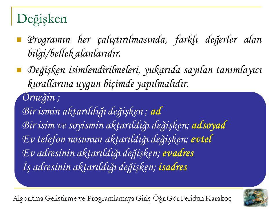 Algoritma Geliştirme ve Programlamaya Giriş-Öğr.Gör.Feridun Karakoç Değişken Programın her çalıştırılmasında, farklı değerler alan bilgi/bellek alanla