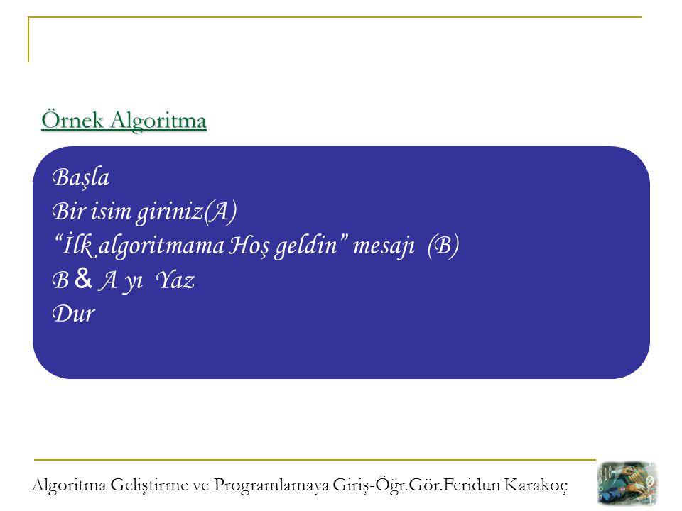 """Algoritma Geliştirme ve Programlamaya Giriş-Öğr.Gör.Feridun Karakoç Örnek Algoritma Başla Bir isim giriniz(A) """"İlk algoritmama Hoş geldin"""" mesajı (B)"""