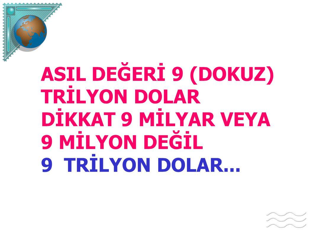 ASIL DEĞERİ 9 (DOKUZ) TRİLYON DOLAR DİKKAT 9 MİLYAR VEYA 9 MİLYON DEĞİL 9 TRİLYON DOLAR...