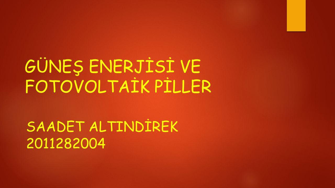 GÜNEŞ ENERJİSİ VE FOTOVOLTAİK PİLLER SAADET ALTINDİREK 2011282004