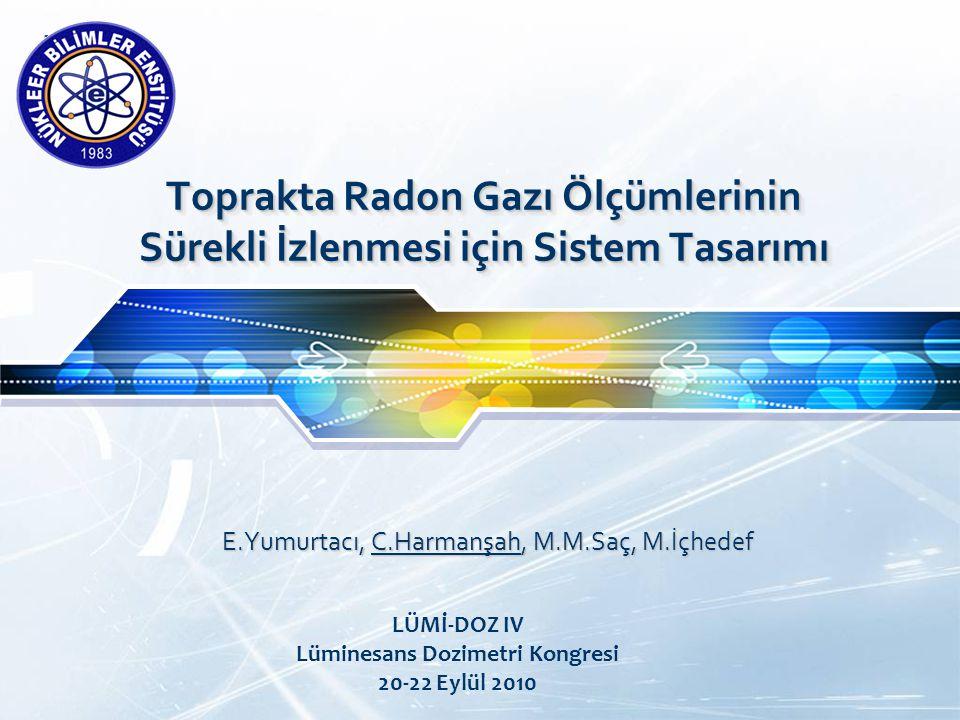 LOGO Toprakta Radon Gazı Ölçümlerinin Sürekli İzlenmesi için Sistem Tasarımı E.Yumurtacı, C.Harmanşah, M.M.Saç, M.İçhedef LÜMİ-DOZ IV Lüminesans Dozimetri Kongresi 20-22 Eylül 2010
