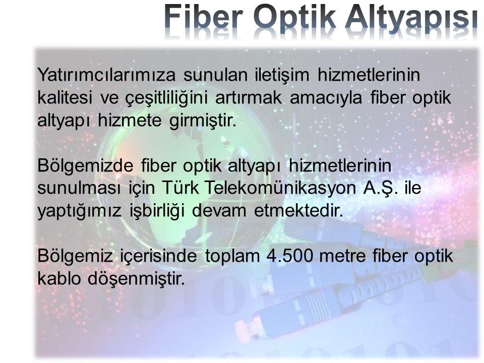 Yatırımcılarımıza sunulan iletişim hizmetlerinin kalitesi ve çeşitliliğini artırmak amacıyla fiber optik altyapı hizmete girmiştir. Bölgemizde fiber o
