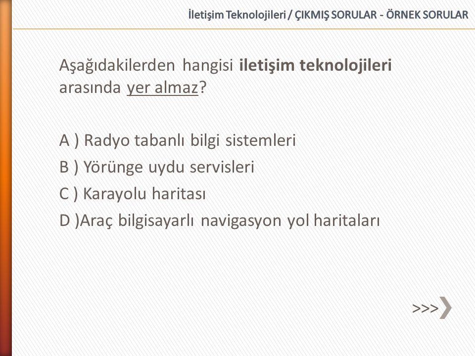 Aşağıdakilerden hangisi iletişim teknolojileri arasında yer almaz? A ) Radyo tabanlı bilgi sistemleri B ) Yörünge uydu servisleri C ) Karayolu haritas