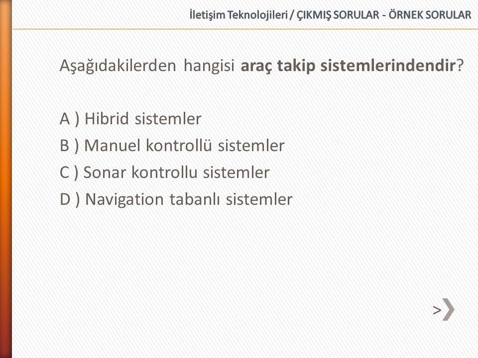Aşağıdakilerden hangisi araç takip sistemlerindendir? A ) Hibrid sistemler B ) Manuel kontrollü sistemler C ) Sonar kontrollu sistemler D ) Navigation