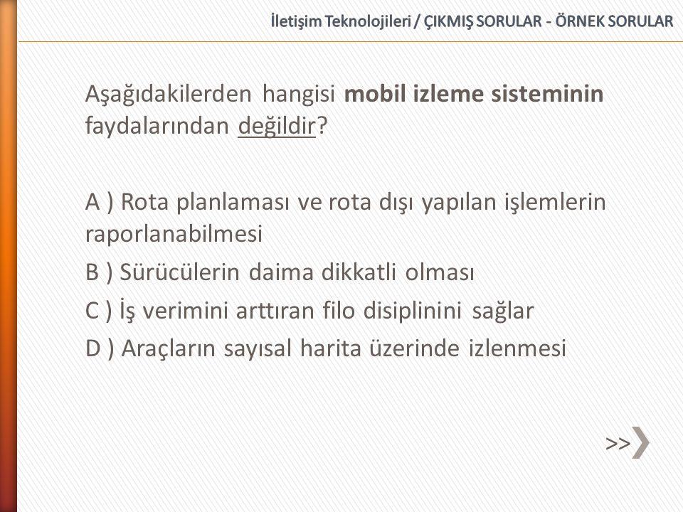 Aşağıdakilerden hangisi mobil izleme sisteminin faydalarından değildir? A ) Rota planlaması ve rota dışı yapılan işlemlerin raporlanabilmesi B ) Sürüc