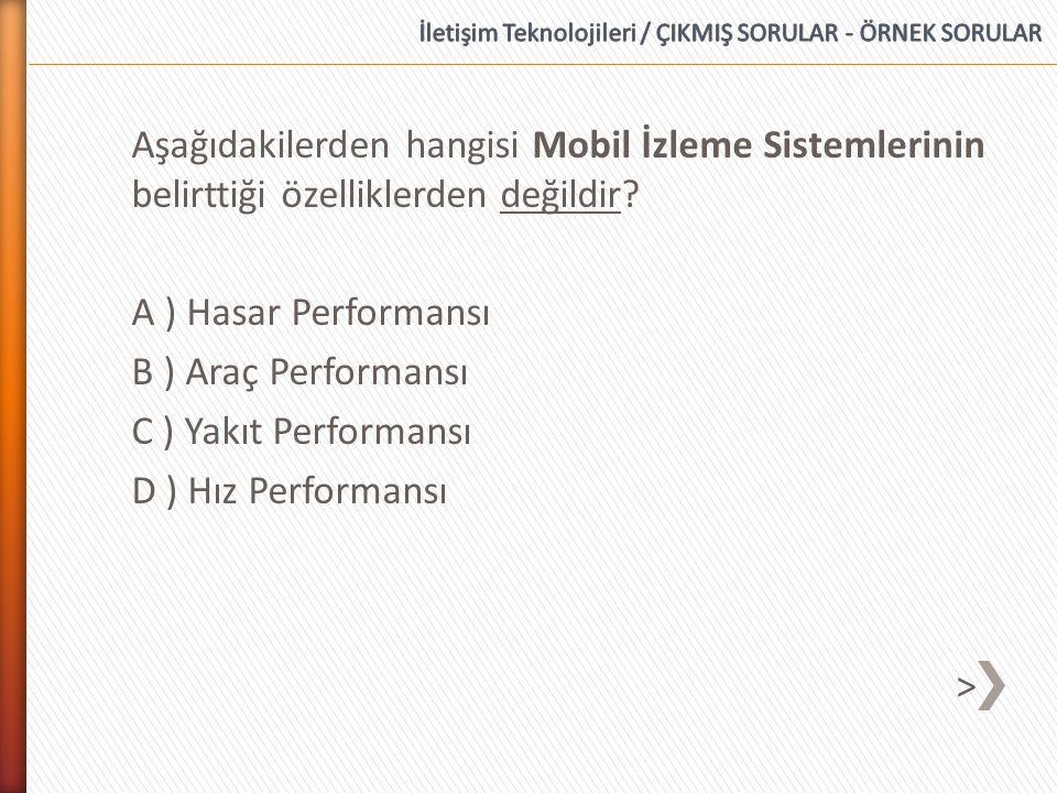 Aşağıdakilerden hangisi Mobil İzleme Sistemlerinin belirttiği özelliklerden değildir? A ) Hasar Performansı B ) Araç Performansı C ) Yakıt Performansı