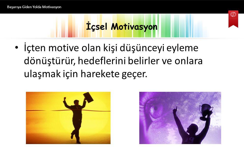 İçsel Motivasyon İçten motive olan kişi düşünceyi eyleme dönüştürür, hedeflerini belirler ve onlara ulaşmak için harekete geçer.