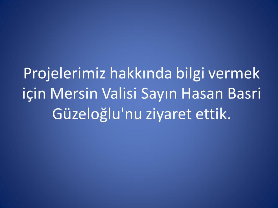 Projelerimiz hakkında bilgi vermek için Mersin Valisi Sayın Hasan Basri Güzeloğlu nu ziyaret ettik.