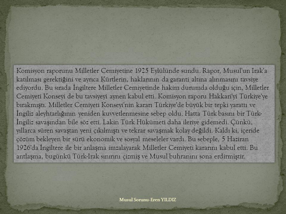 Musul Sorunu-Eren YILDIZ Komisyon raporunu Milletler Cemiyetine 1925 Eylülünde sundu.
