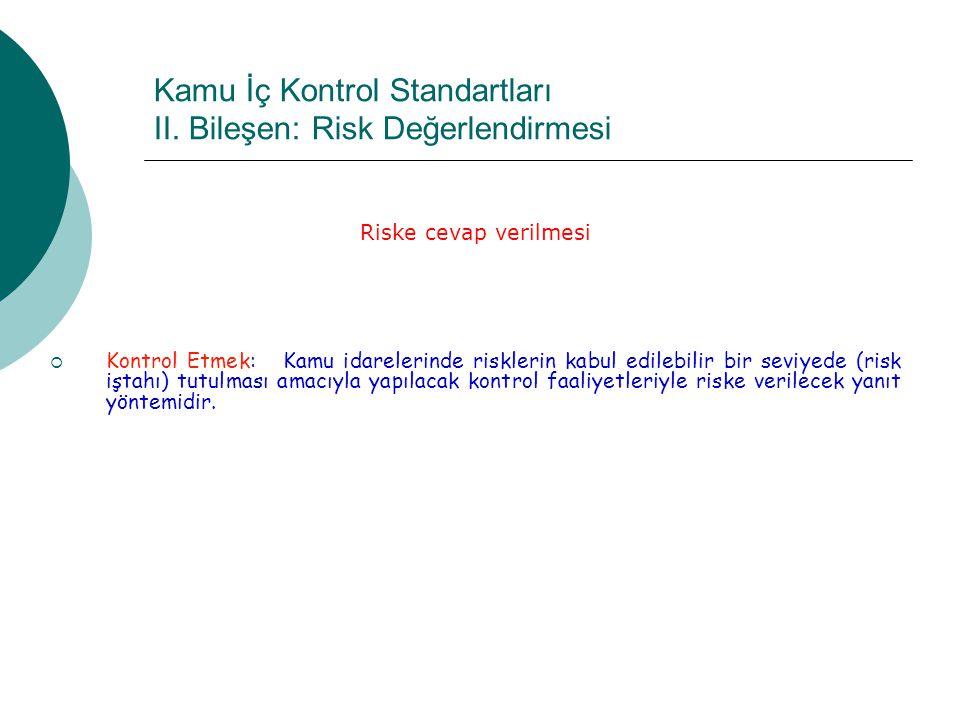 Kamu İç Kontrol Standartları II. Bileşen: Risk Değerlendirmesi Riske cevap verilmesi  Kontrol Etmek: Kamu idarelerinde risklerin kabul edilebilir bir