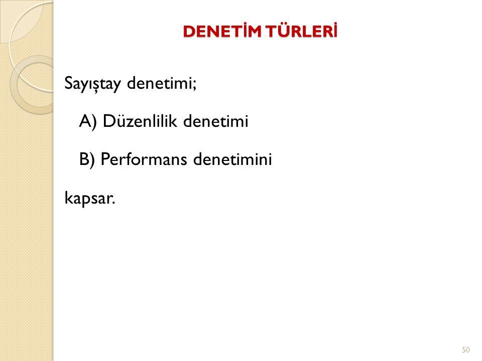 DENET İ M TÜRLER İ Sayıştay denetimi; A) Düzenlilik denetimi B) Performans denetimini kapsar. 50