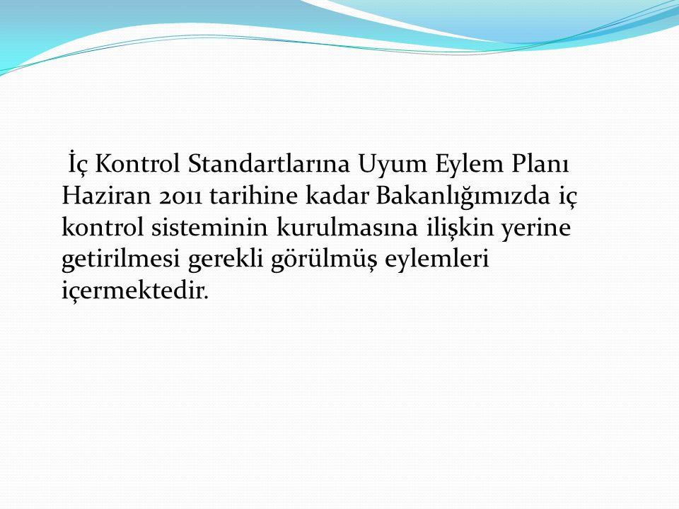 İç Kontrol Standartlarına Uyum Eylem Planı Haziran 2011 tarihine kadar Bakanlığımızda iç kontrol sisteminin kurulmasına ilişkin yerine getirilmesi ger