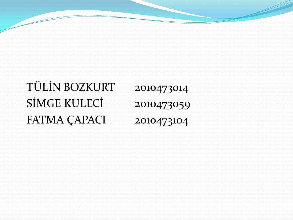 TÜLİN BOZKURT 2010473014 SİMGE KULECİ2010473059 FATMA ÇAPACI2010473104