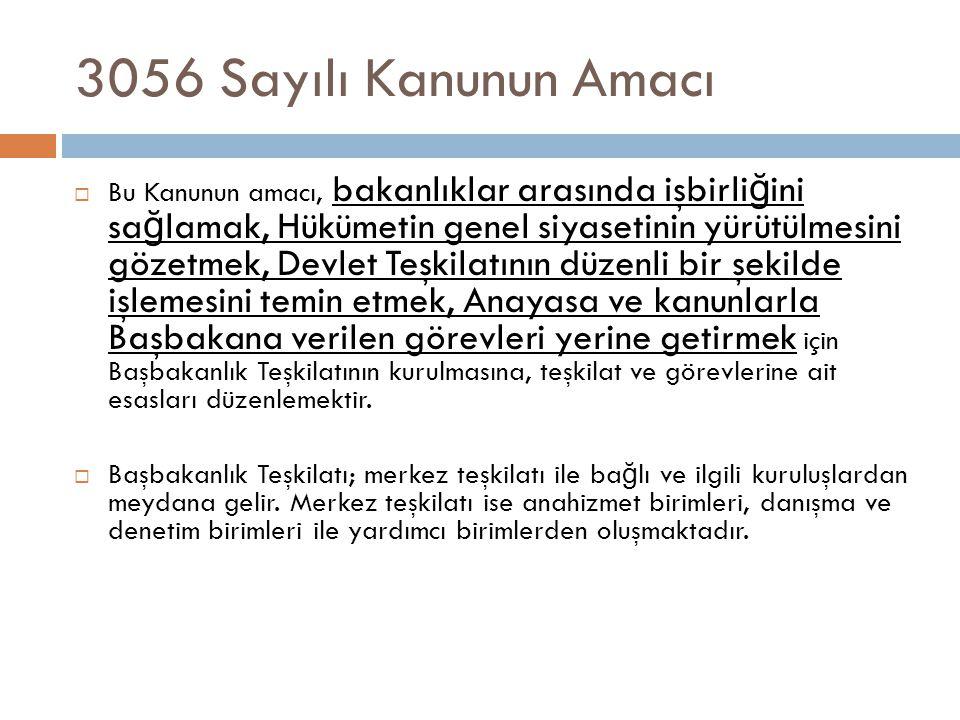 3056 Sayılı Kanunun Amacı  Bu Kanunun amacı, bakanlıklar arasında işbirli ğ ini sa ğ lamak, Hükümetin genel siyasetinin yürütülmesini gözetmek, Devle