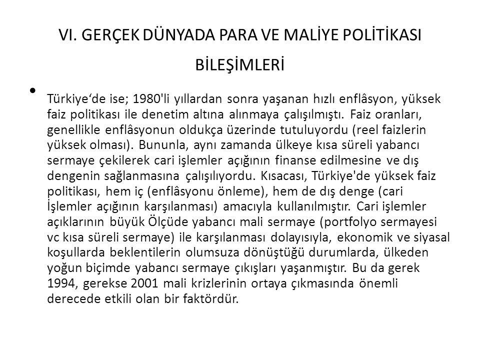 VI. GERÇEK DÜNYADA PARA VE MALİYE POLİTİKASI BİLEŞİMLERİ Türkiye'de ise; 1980'li yıllardan sonra yaşanan hızlı enflâsyon, yüksek faiz politikası ile d