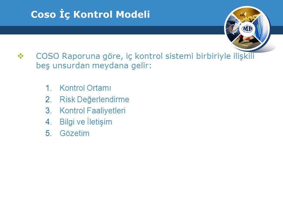 Coso İç Kontrol Modeli  COSO Raporuna göre, iç kontrol sistemi birbiriyle ilişkili beş unsurdan meydana gelir: 1.Kontrol Ortamı 2.Risk Değerlendirme 3.Kontrol Faaliyetleri 4.Bilgi ve İletişim 5.Gözetim