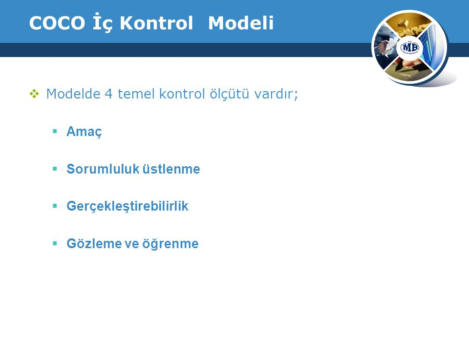 COCO İç Kontrol Modeli  Modelde 4 temel kontrol ölçütü vardır;  Amaç  Sorumluluk üstlenme  Gerçekleştirebilirlik  Gözleme ve öğrenme