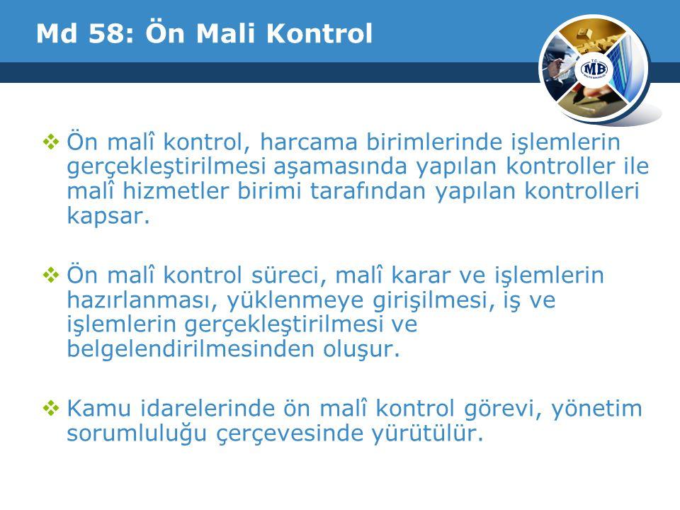 Md 58: Ön Mali Kontrol  Ön malî kontrol, harcama birimlerinde işlemlerin gerçekleştirilmesi aşamasında yapılan kontroller ile malî hizmetler birimi tarafından yapılan kontrolleri kapsar.