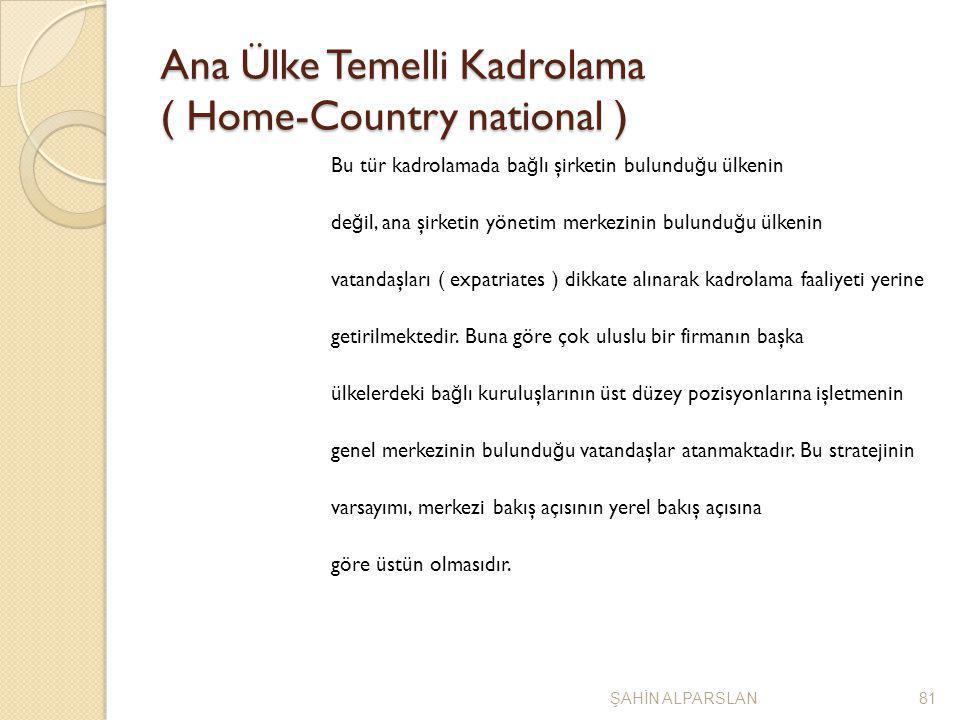 Ana Ülke Temelli Kadrolama ( Home-Country national ) Bu tür kadrolamada ba ğ lı şirketin bulundu ğ u ülkenin de ğ il, ana şirketin yönetim merkezinin