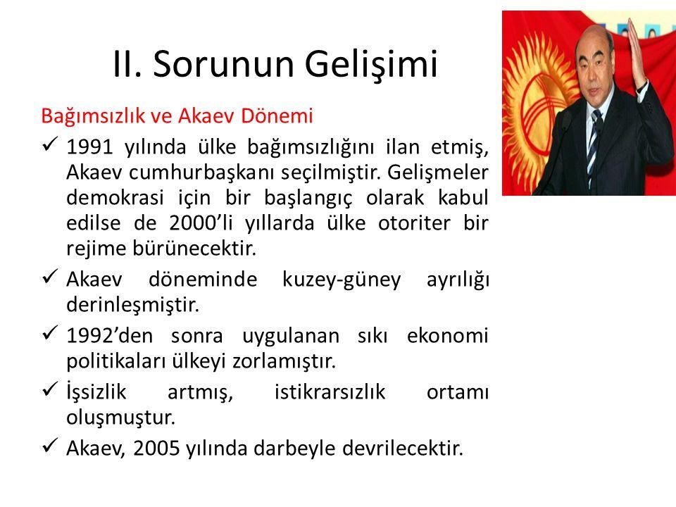 II. Sorunun Gelişimi Bağımsızlık ve Akaev Dönemi 1991 yılında ülke bağımsızlığını ilan etmiş, Akaev cumhurbaşkanı seçilmiştir. Gelişmeler demokrasi iç