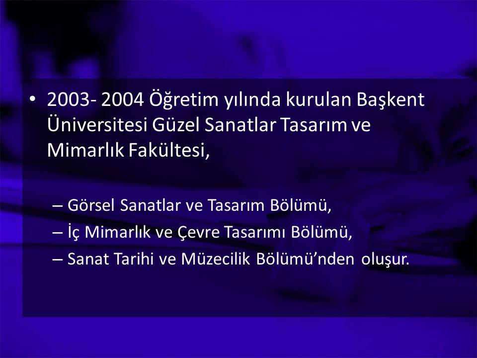 2003- 2004 Öğretim yılında kurulan Başkent Üniversitesi Güzel Sanatlar Tasarım ve Mimarlık Fakültesi, – Görsel Sanatlar ve Tasarım Bölümü, – İç Mimarl