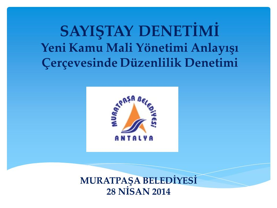 SAYIŞTAY DENETİMİ Yeni Kamu Mali Yönetimi Anlayışı Çerçevesinde Düzenlilik Denetimi MURATPAŞA BELEDİYESİ 28 NİSAN 2014