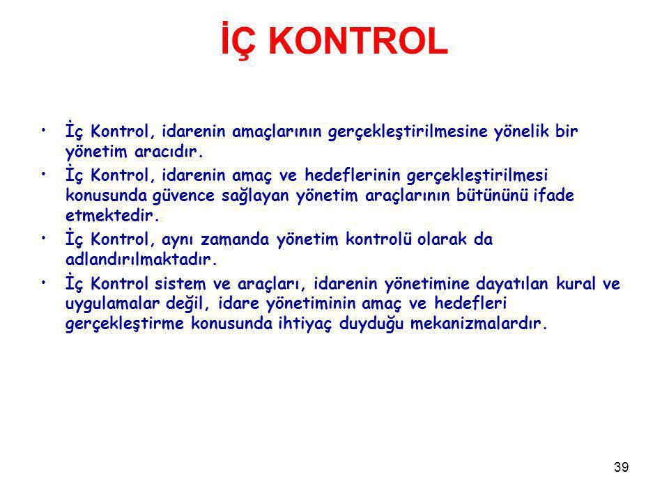39 İÇ KONTROL İç Kontrol, idarenin amaçlarının gerçekleştirilmesine yönelik bir yönetim aracıdır. İç Kontrol, idarenin amaç ve hedeflerinin gerçekleşt